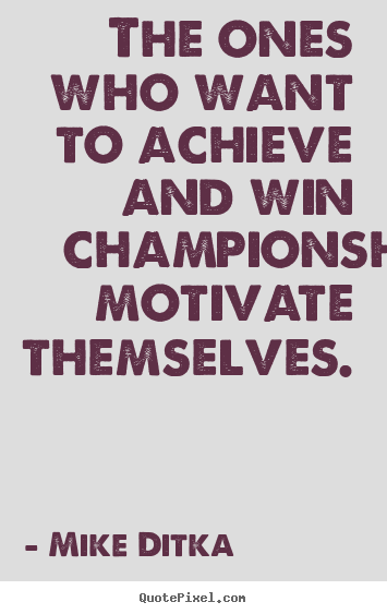 Mike Ditka picture quotes - The ones who want to achieve and win championships motivate themselves. - Motivational quote