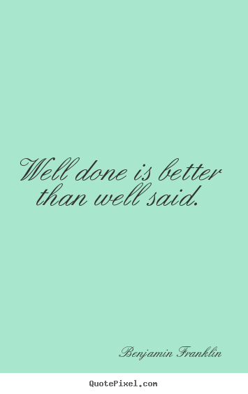 Quote about motivational - Well done is better than well said.
