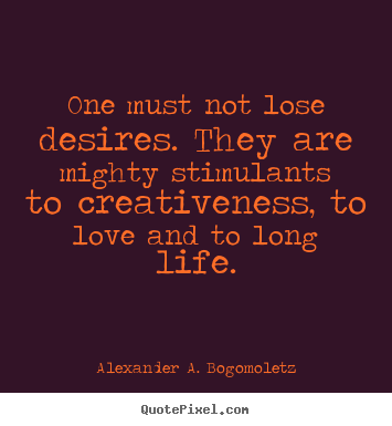 Motivational quotes - One must not lose desires. they are mighty stimulants to creativeness,..