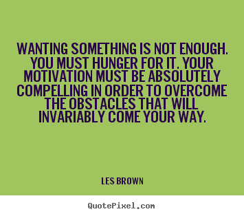Quote about motivational - Wanting something is not enough. you must hunger for it. your motivation..