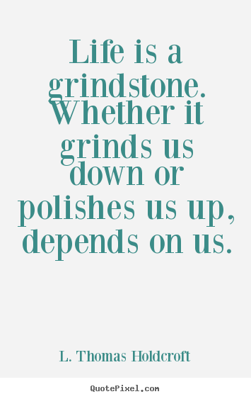 Motivational sayings - Life is a grindstone. whether it grinds us down or..