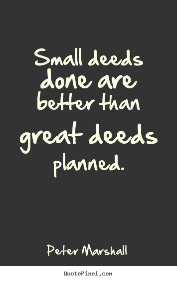 Design your own picture quotes about motivational - Small deeds done are better than great deeds planned.