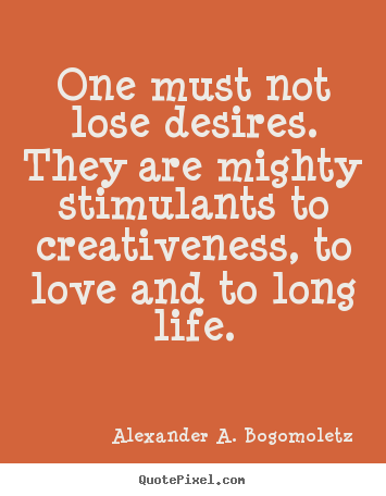 One must not lose desires. they are mighty stimulants to.. Alexander A. Bogomoletz great motivational quote