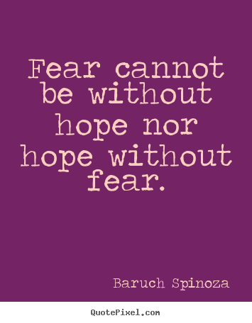 Baruch Spinoza picture quotes - Fear cannot be without hope nor hope without fear. - Motivational sayings