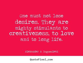 One must not lose desires. they are mighty.. Alexander A. Bogomoletz  motivational quote