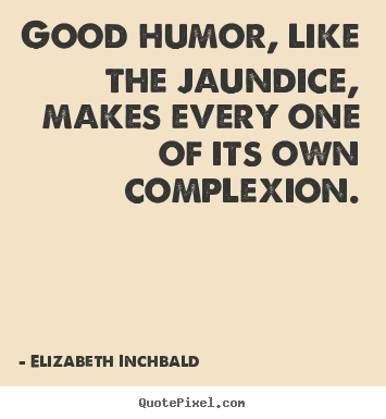 Good humor, like the jaundice, makes every one of.. Elizabeth Inchbald best motivational quotes