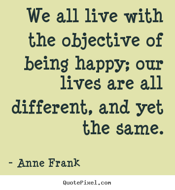 Anne Frank picture quotes - We all live with the objective of being happy; our lives are all different,.. - Motivational quote