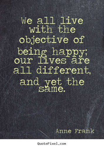 Quote about motivational - We all live with the objective of being happy; our lives..