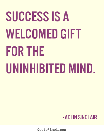 Customize picture quotes about motivational - Success is a welcomed gift for the uninhibited mind.