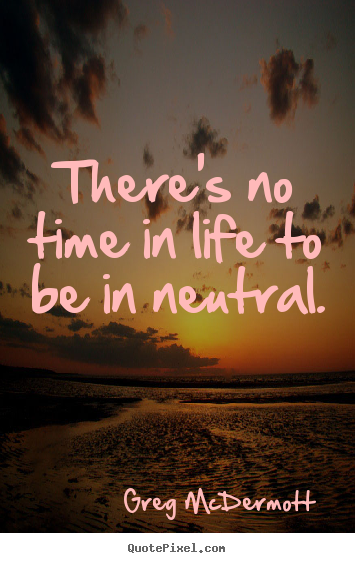Make photo quote about motivational - There's no time in life to be in neutral.