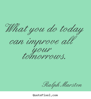 Motivational quotes - What you do today can improve all your tomorrows.