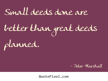 Motivational sayings - Small deeds done are better than great deeds planned.