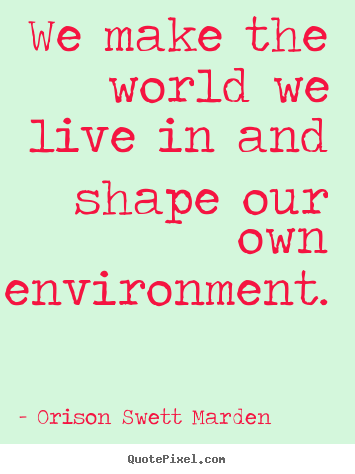 Motivational quotes - We make the world we live in and shape our own environment.