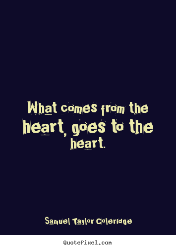 What comes from the heart, goes to the heart. Samuel Taylor Coleridge best motivational quotes