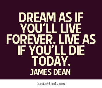 Motivational quotes - Dream as if you'll live forever. live as if you'll die today.