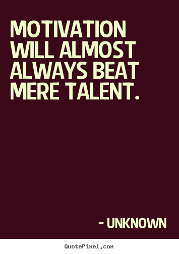 Unknown poster quotes - Motivation will almost always beat mere talent. - Motivational quotes
