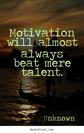 Motivational quotes - Motivation will almost always beat mere talent.