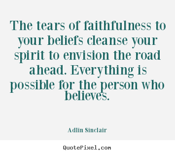 Quotes about motivational - The tears of faithfulness to your beliefs cleanse..