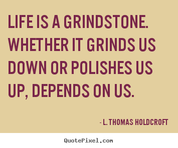 Motivational quotes - Life is a grindstone. whether it grinds us down or polishes us..