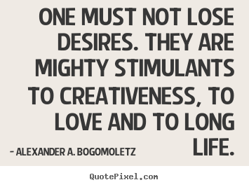 Alexander A. Bogomoletz picture quotes - One must not lose desires. they are mighty stimulants to creativeness,.. - Motivational quote