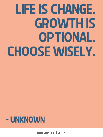 Motivational quotes - Life is change. growth is optional. choose wisely.