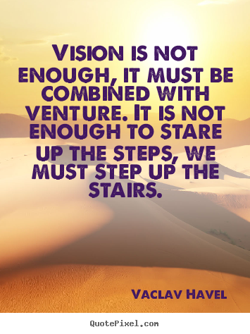 Vision is not enough, it must be combined with venture. it is not enough.. Vaclav Havel top motivational quotes