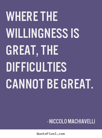 Niccolo Machiavelli picture quotes - Where the willingness is great, the difficulties cannot be great. - Motivational quotes