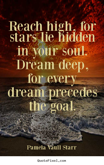 Pamela Vaull Starr picture quotes - Reach high, for stars lie hidden in your soul. dream deep, for every.. - Motivational quotes