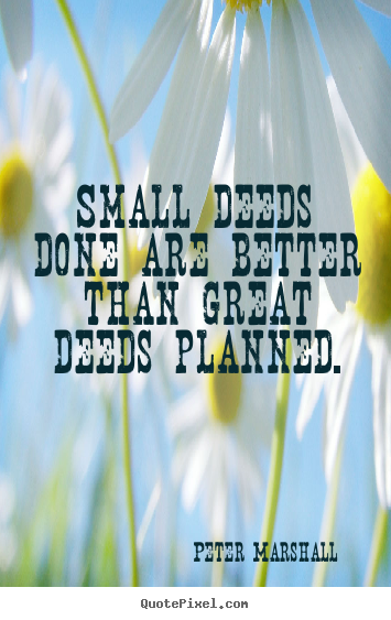 Motivational quotes - Small deeds done are better than great deeds planned.