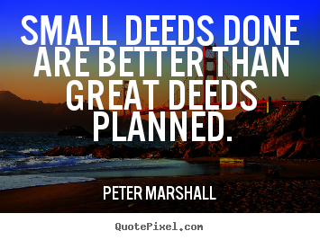 Small deeds done are better than great deeds planned. Peter Marshall greatest motivational quote