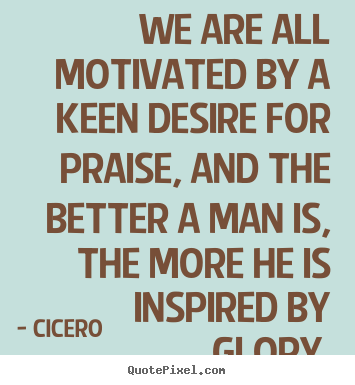 Make custom photo quote about motivational - We are all motivated by a keen desire for praise, and..