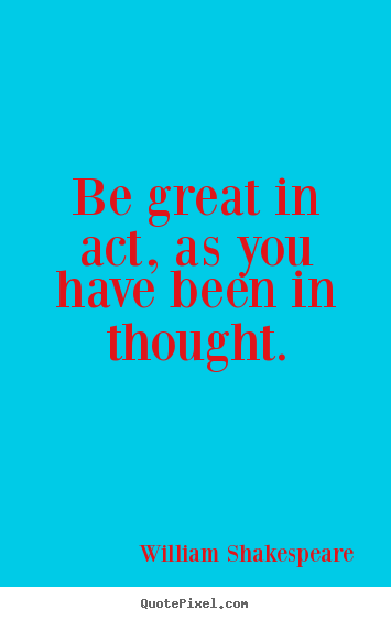 Create picture quotes about motivational - Be great in act, as you have been in thought.