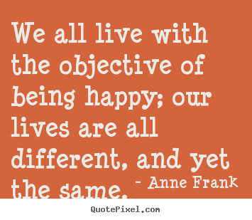 We all live with the objective of being happy;.. Anne Frank popular motivational quotes