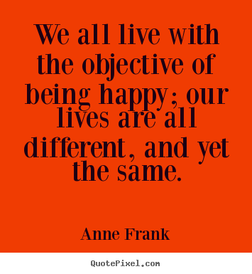 Anne Frank picture quotes - We all live with the objective of being happy; our.. - Motivational quotes