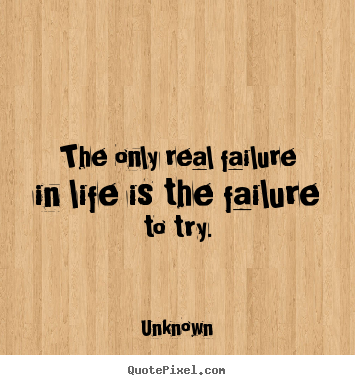 The only real failure in life is the failure to try. Unknown  motivational quotes