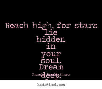 Pamela Vaull Starr picture sayings - Reach high, for stars lie hidden in your soul... - Motivational quotes