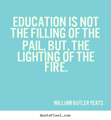 William Butler Yeats picture quotes - Education is not the filling of the pail,.. - Motivational quotes