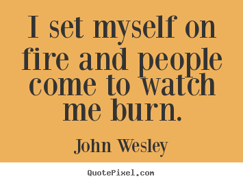 Motivational quotes - I set myself on fire and people come to watch me burn.