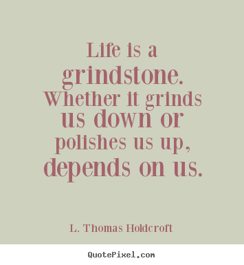L. Thomas Holdcroft picture quote - Life is a grindstone. whether it grinds us down or polishes us up,.. - Motivational quote