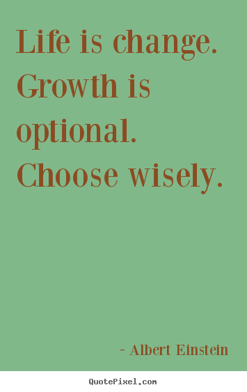 Albert Einstein image quotes - Life is change. growth is optional. choose wisely. 			  		 - Motivational quote