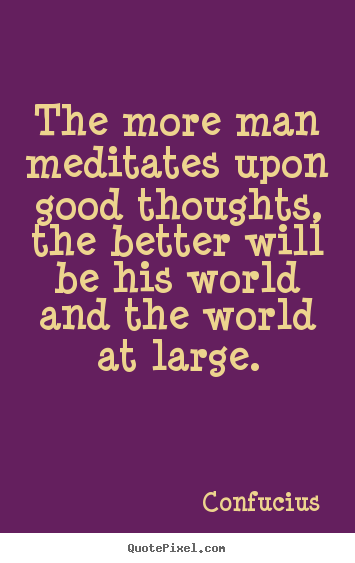 Design picture quotes about motivational - The more man meditates upon good thoughts, the better will be his world..