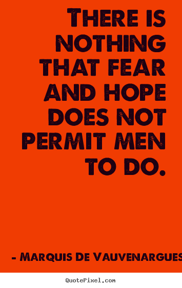 Marquis De Vauvenargues picture quotes - There is nothing that fear and hope does not permit.. - Motivational quotes