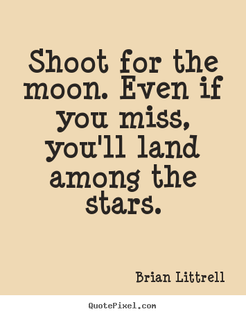 Motivational quote - Shoot for the moon. even if you miss, you'll..