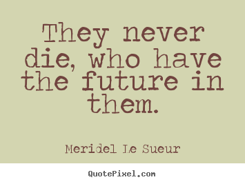 They never die, who have the future in them. Meridel Le Sueur popular motivational quotes