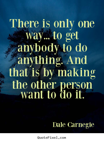 Quotes about motivational - There is only one way... to get anybody to..