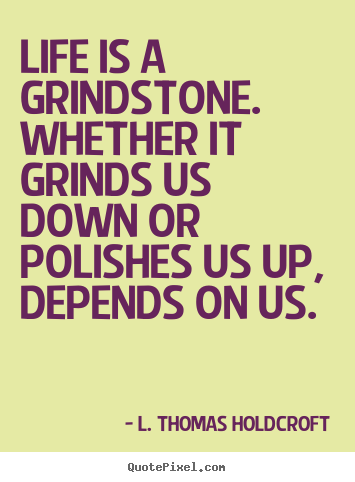 Life is a grindstone. whether it grinds us down or.. L. Thomas Holdcroft good motivational quote