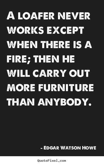 Edgar Watson Howe picture quote - A loafer never works except when there is a fire;.. - Motivational quotes