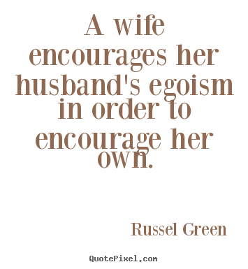 How to make picture quotes about motivational - A wife encourages her husband's egoism in order to encourage..