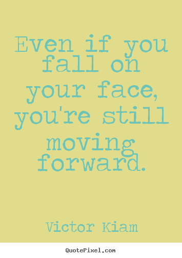 Even if you fall on your face, you're still moving forward. Victor Kiam greatest motivational quotes