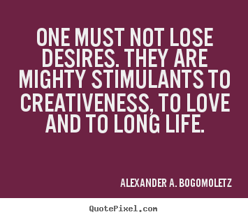 One must not lose desires. they are mighty.. Alexander A. Bogomoletz good motivational quotes
